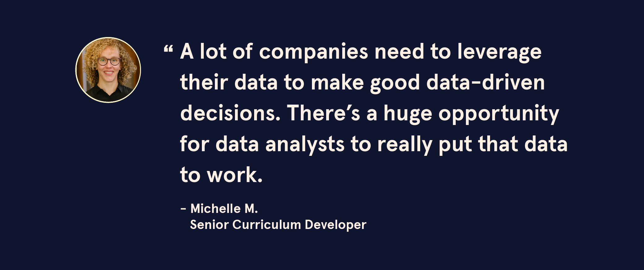 "Quote Image: ""A lot of companies need to leverage their data to make good data-driven decisions. There's a huge opportunity for data analysts to really put that data to work."" - Michelle M., Senior Curriculum Developer"